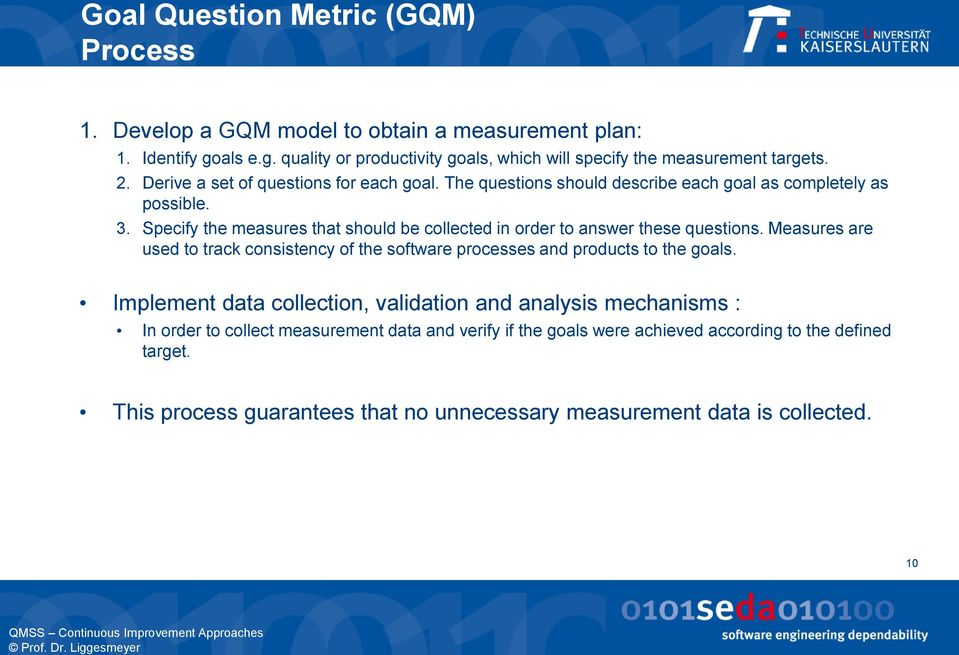 Specify the measures that should be collected in order to answer these questions. Measures are used to track consistency of the software processes and products to the goals.