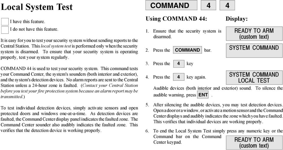 COMMAND 44 is used to test your security system. This command tests your Command Center, the system's sounders (both interior and exterior), and the system's detection devices.