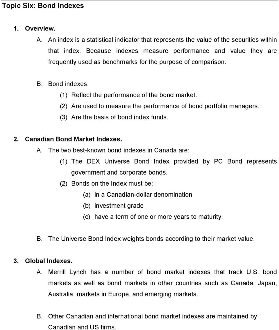 (2) Are used to measure the performance of bond portfolio managers. (3) Are the basis of bond index funds. 2. Canadian Bond Market Indexes. A. The two best-known bond indexes in Canada are: (1) The DEX Universe Bond Index provided by PC Bond represents government and corporate bonds.