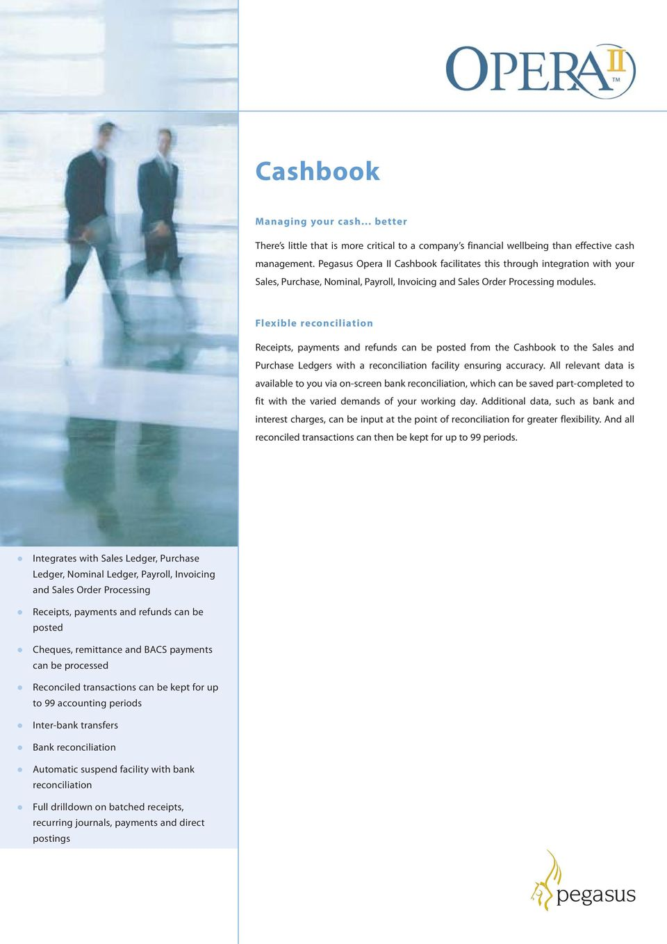 Flexible reconciliation Receipts, payments and refunds can be posted from the Cashbook to the Sales and Purchase Ledgers with a reconciliation facility ensuring accuracy.
