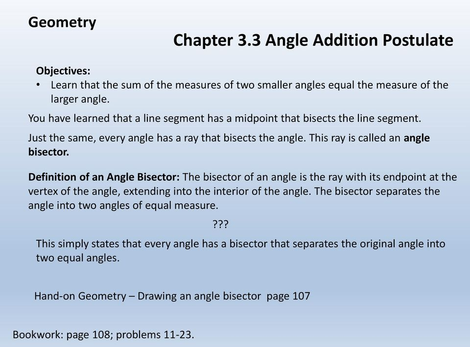 Definition of an Angle Bisector: The bisector of an angle is the ray with its endpoint at the vertex of the angle, extending into the interior of the angle.