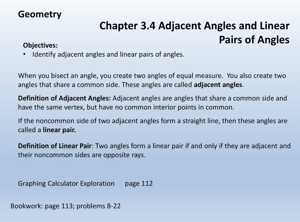 Definition of Adjacent Angles: Adjacent angles are angles that share a common side and have the same vertex, but have no common interior points in common.