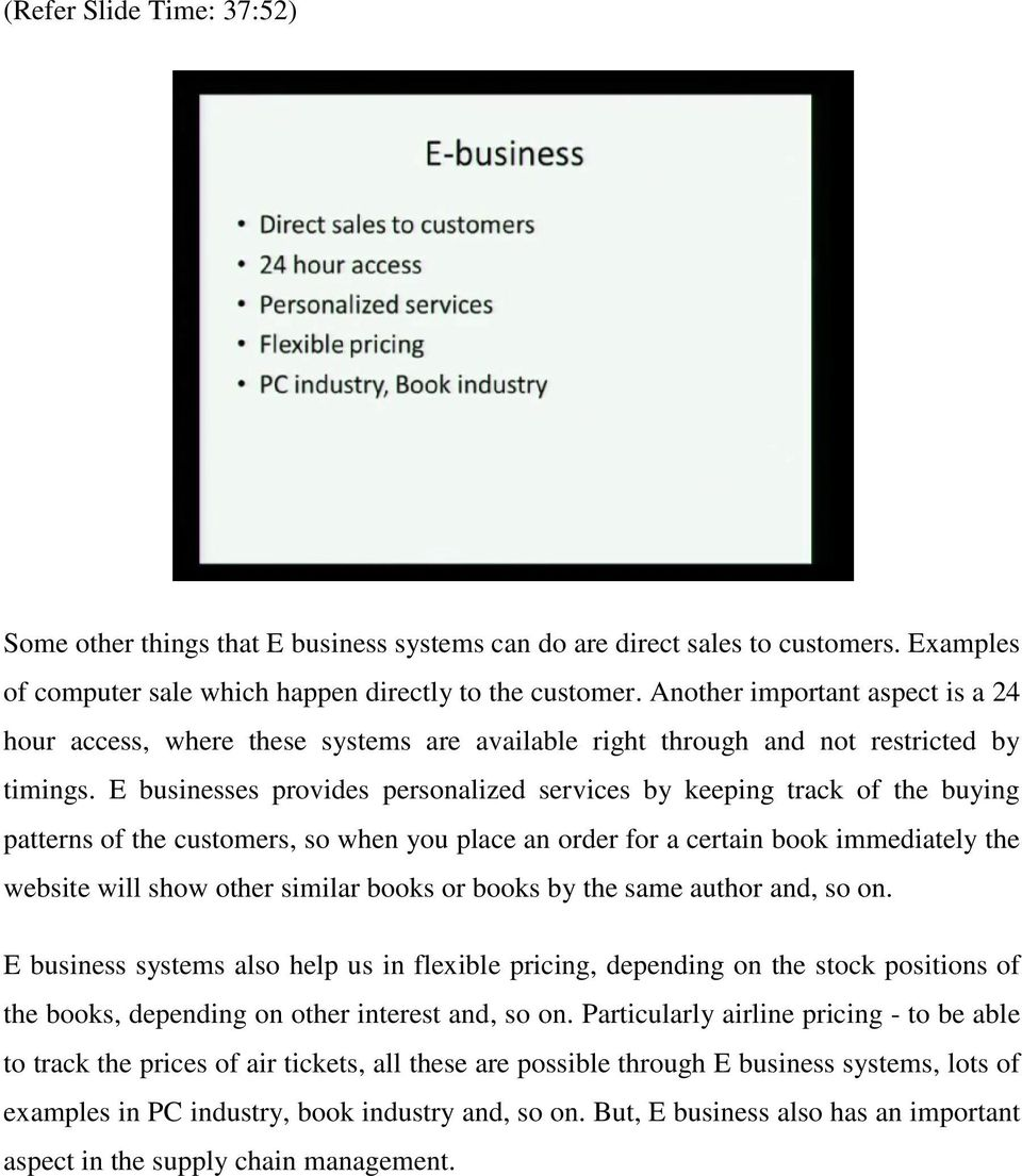 E businesses provides personalized services by keeping track of the buying patterns of the customers, so when you place an order for a certain book immediately the website will show other similar