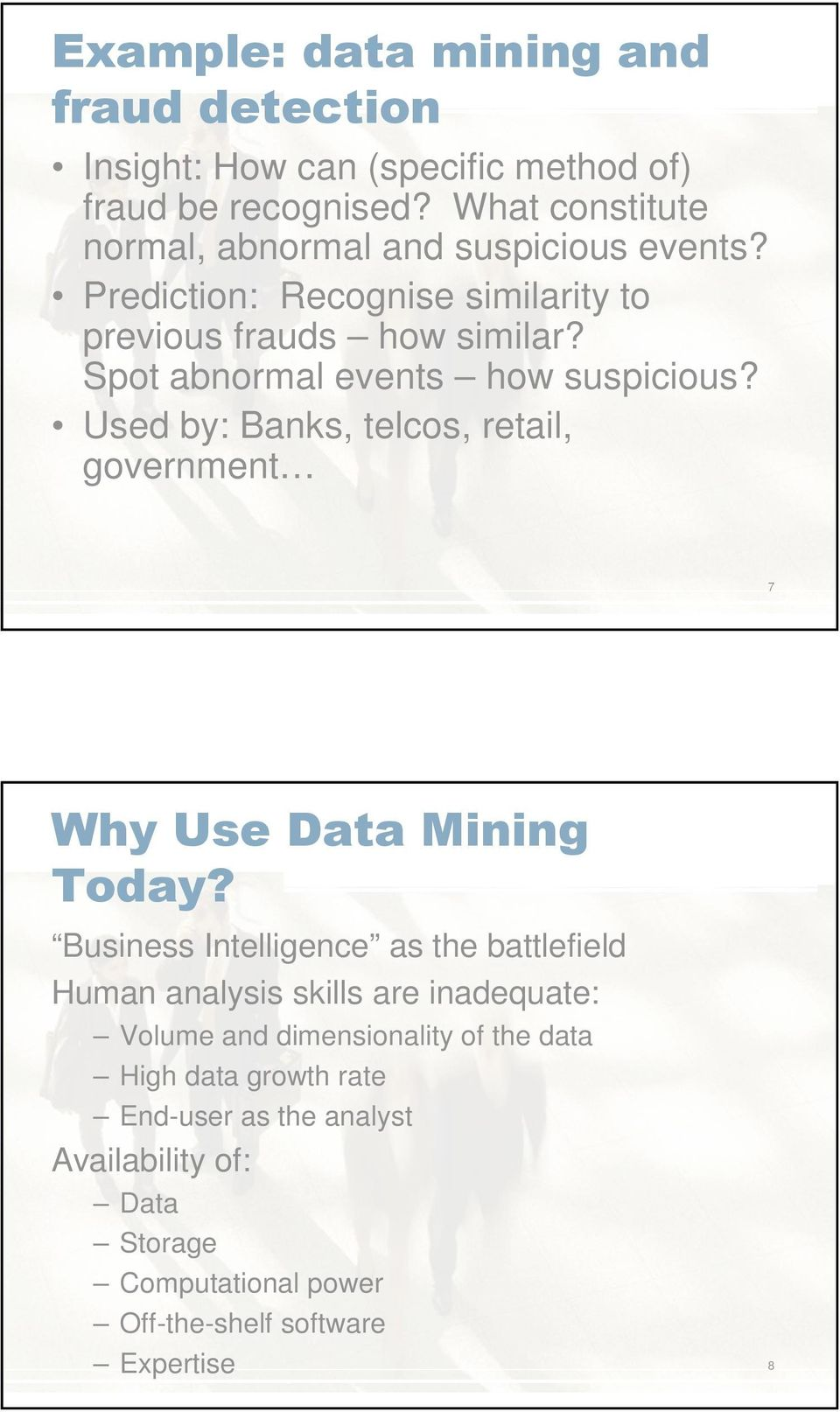 Spot abnormal events how suspicious? Used by: Banks, telcos, retail, government 7 Why Use Data Mining Today?
