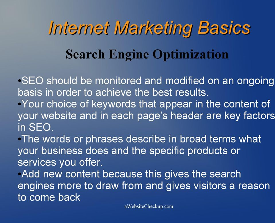 Your choice of keywords that appear in the content of your website and in each page's header are key factors in SEO.