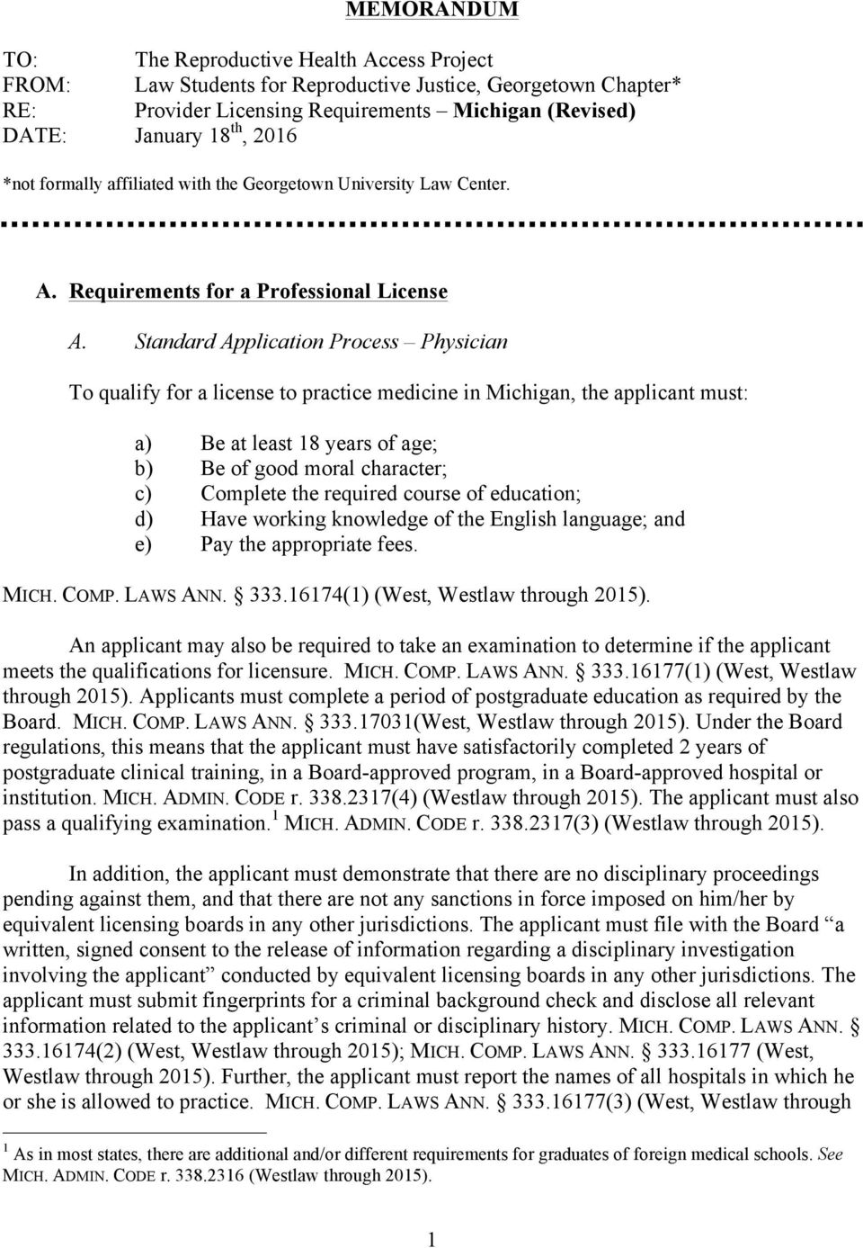 Standard Application Process Physician To qualify for a license to practice medicine in Michigan, the applicant must: a) Be at least 18 years of age; b) Be of good moral character; c) Complete the