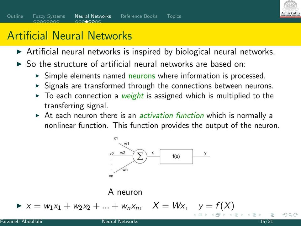 Signals are transformed through the connections between neurons. To each connection a weight is assigned which is multiplied to the transferring signal.