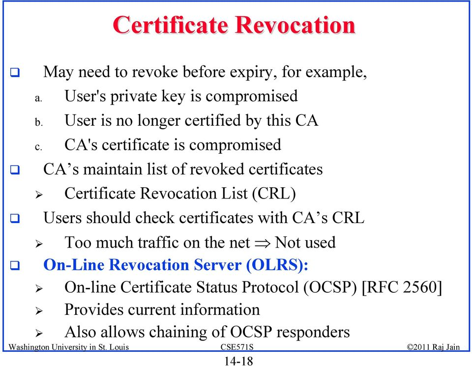 CA's certificate is compromised CA s maintain list of revoked certificates Certificate Revocation List (CRL) Users should