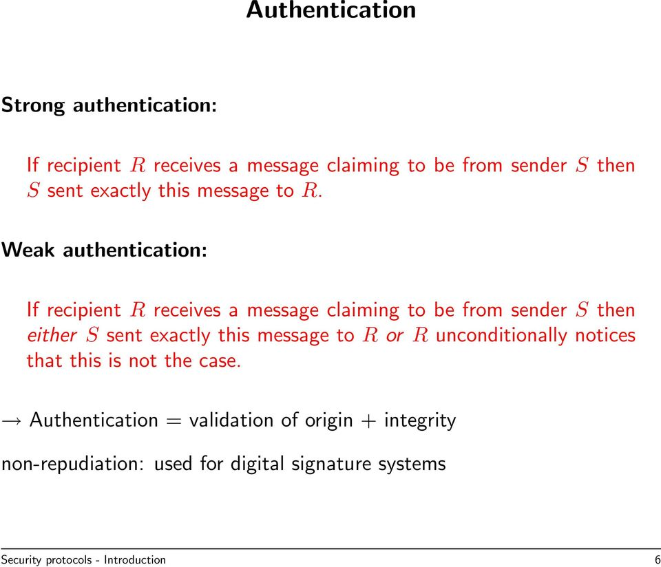 Weak authentication: If recipient R receives a message claiming to be from sender S then either S sent exactly this