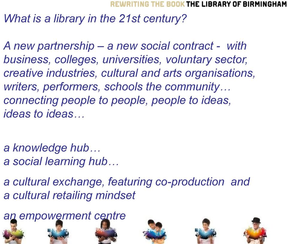 industries, cultural and arts organisations, writers, performers, schools the community connecting people to