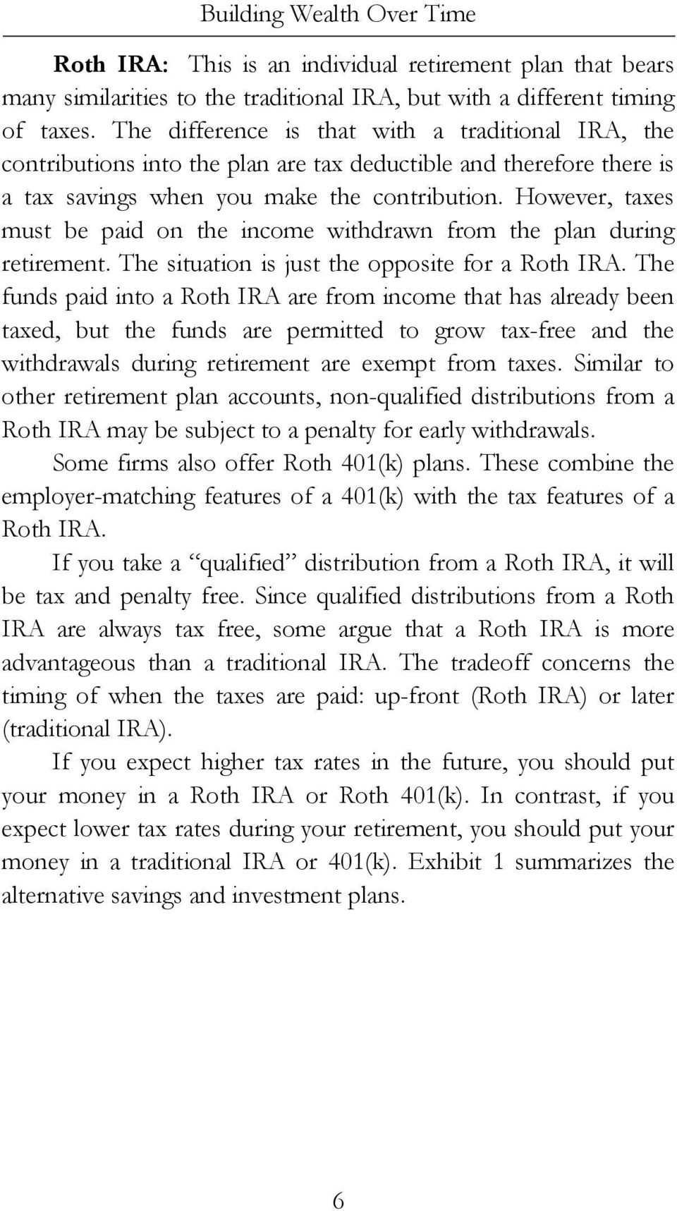 However, taxes must be paid on the income withdrawn from the plan during retirement. The situation is just the opposite for a Roth IRA.