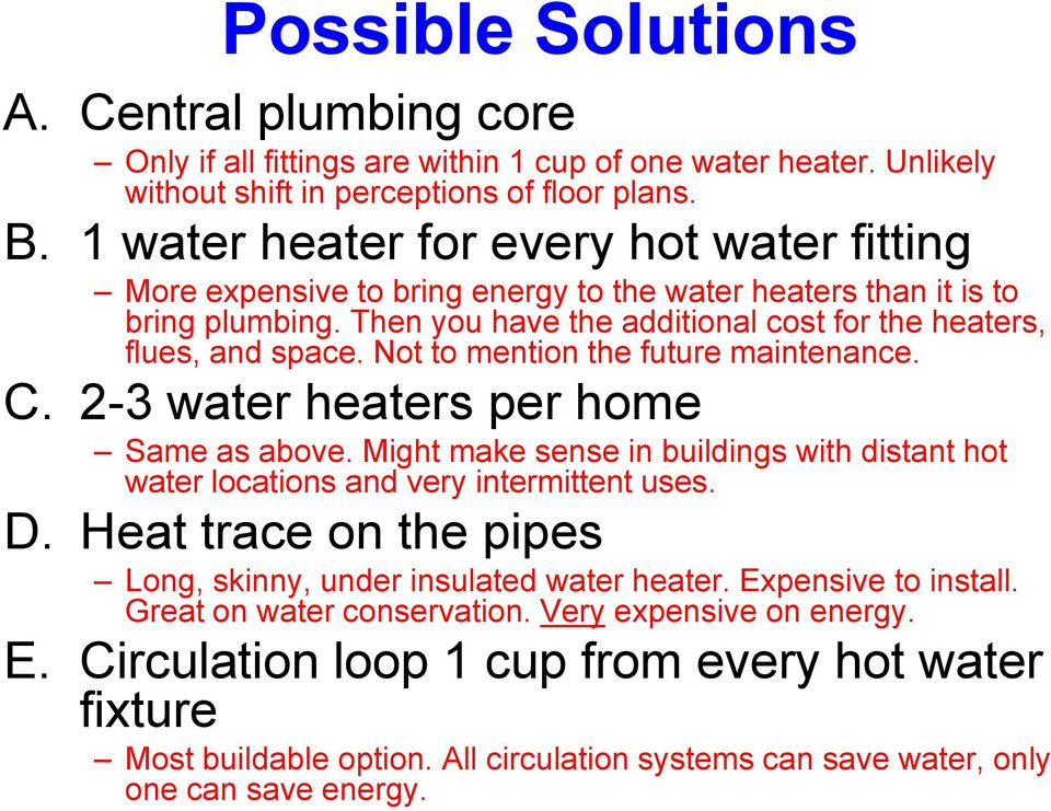 Not to mention the future maintenance. C. 2-3 water heaters per home Same as above. Might make sense in buildings with distant hot water locations and very intermittent uses. D.