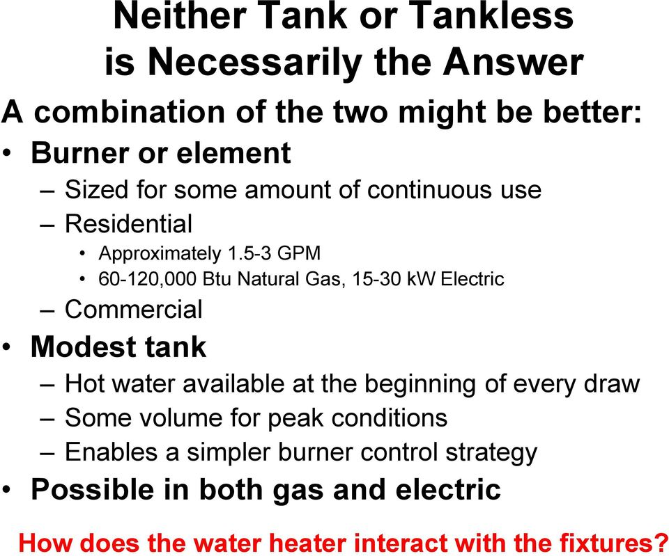 5-3 GPM 60-120,000 Btu Natural Gas, 15-30 kw Electric Commercial Modest tank Hot water available at the beginning of