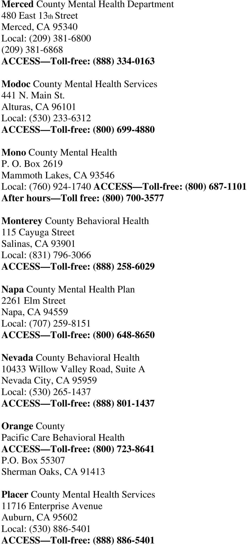 Box 2619 Mammoth Lakes, CA 93546 Local: (760) 924-1740 ACCESS Toll-free: (800) 687-1101 After hours Toll free: (800) 700-3577 Monterey County Behavioral Health 115 Cayuga Street Salinas, CA 93901