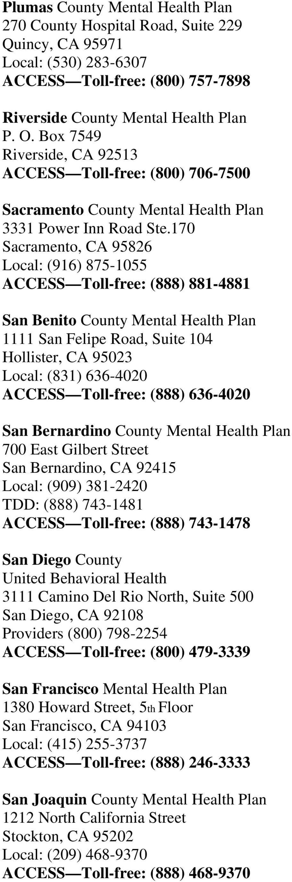170 Sacramento, CA 95826 Local: (916) 875-1055 ACCESS Toll-free: (888) 881-4881 San Benito County Mental Health Plan 1111 San Felipe Road, Suite 104 Hollister, CA 95023 Local: (831) 636-4020 ACCESS