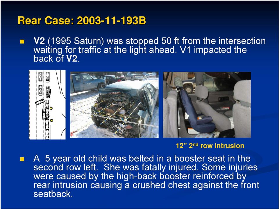 12 2 nd row intrusion A 5 year old child was belted in a booster seat in the second row left.
