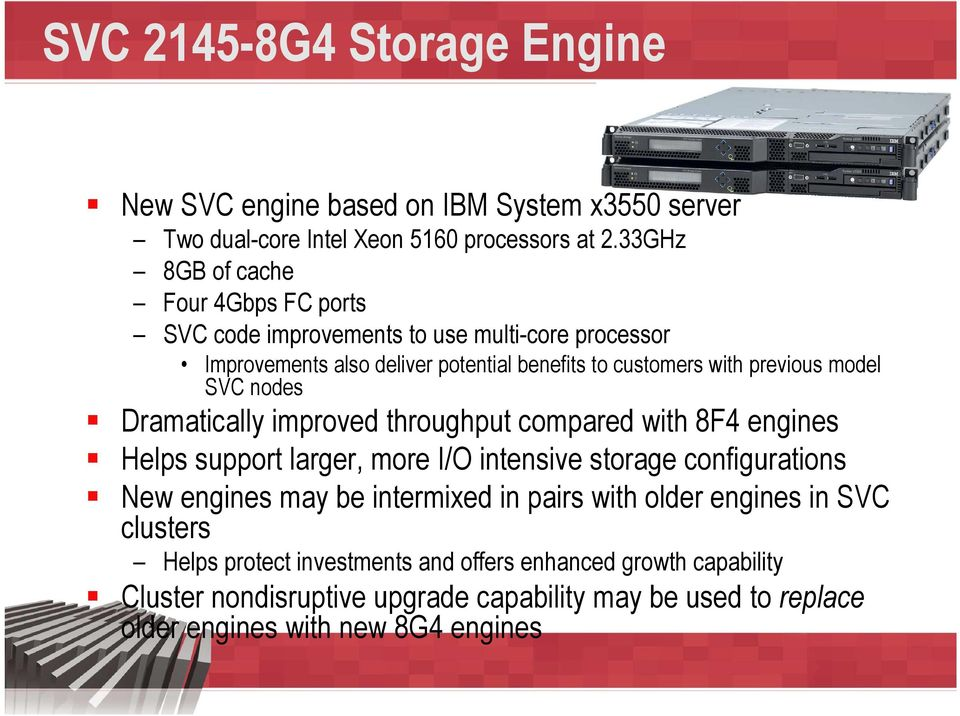 model SVC nodes Dramatically improved throughput compared with 8F4 engines Helps support larger, more I/O intensive storage configurations New engines may be