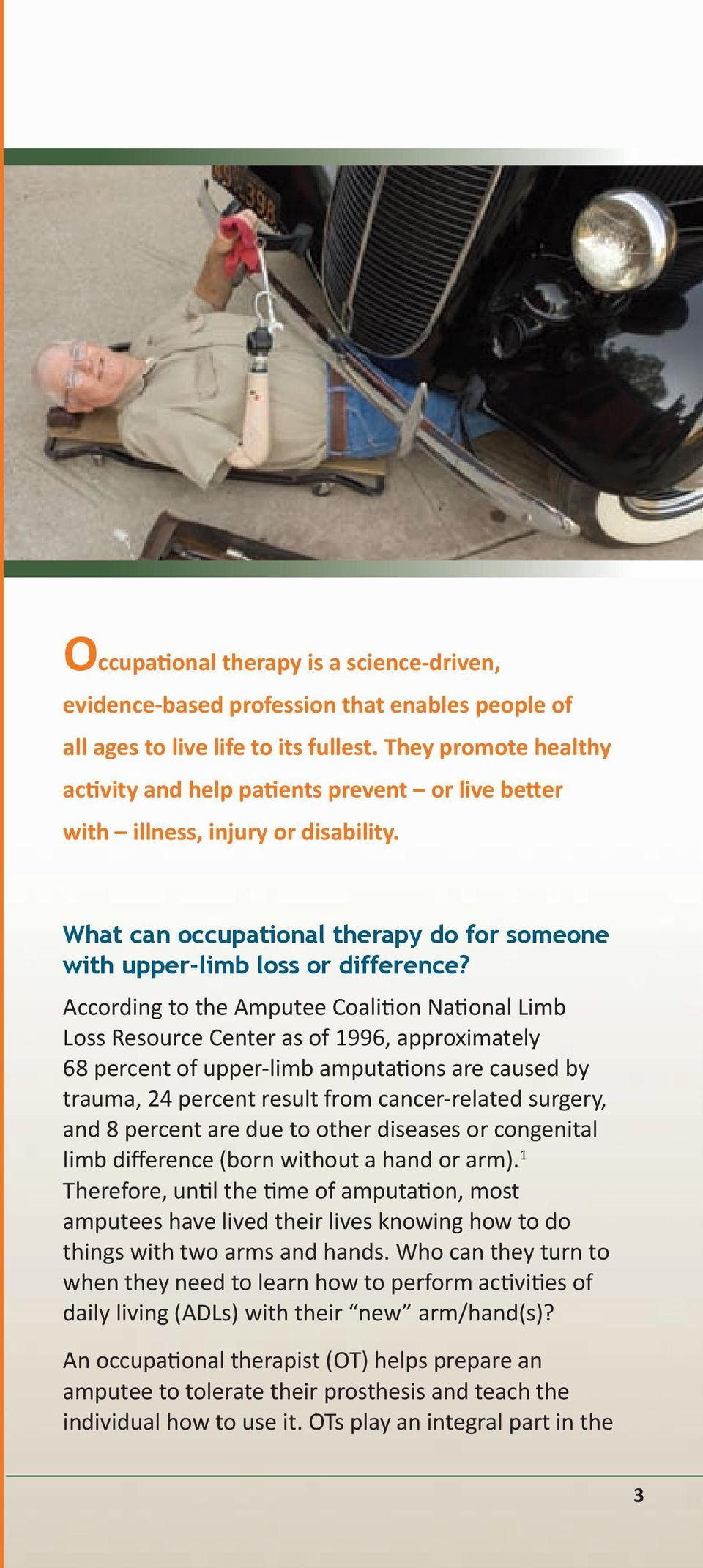 According to the Amputee Coalition National Limb Loss Resource Center as of 1996, approximately 68 percent of upper-limb amputations are caused by trauma, 24 percent result from cancer-related