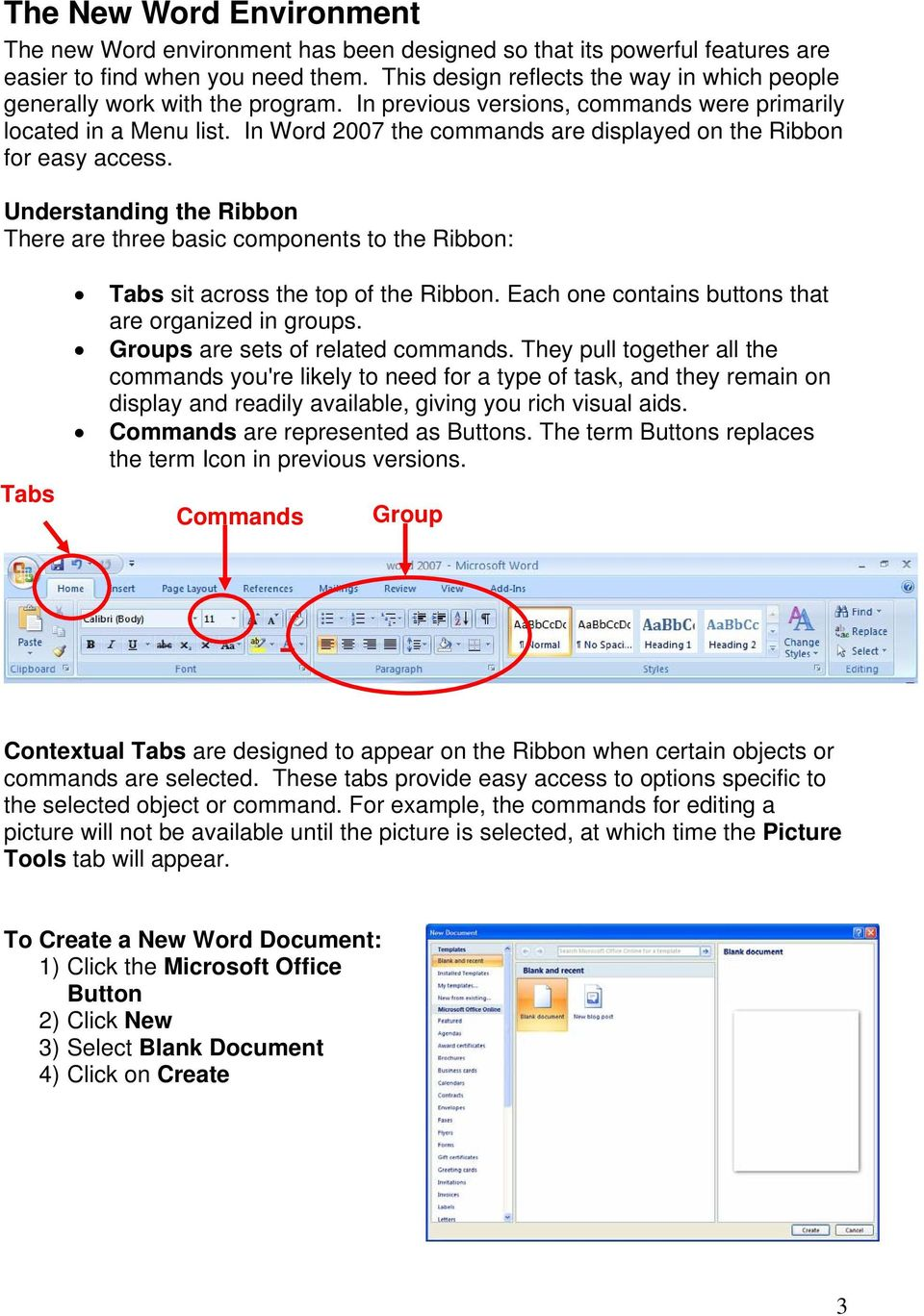 In Word 2007 the commands are displayed on the Ribbon for easy access. Understanding the Ribbon There are three basic components to the Ribbon: Tabs Tabs sit across the top of the Ribbon.