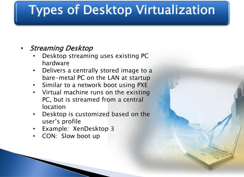 network boot using PXE Virtual machine runs on the existing PC, but is streamed from a