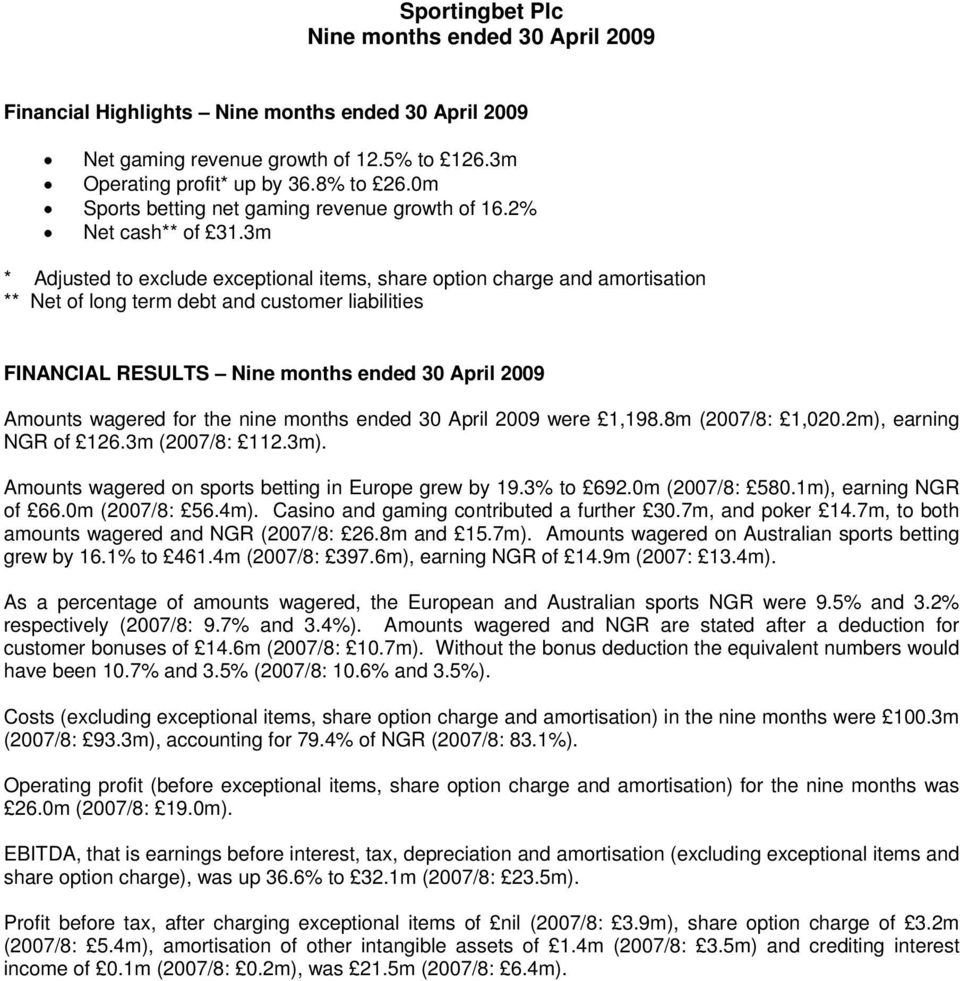 3m * Adjusted to exclude exceptional items, share option charge and amortisation ** Net of long term debt and customer liabilities FINANCIAL RESULTS Nine months ended Amounts wagered for the nine