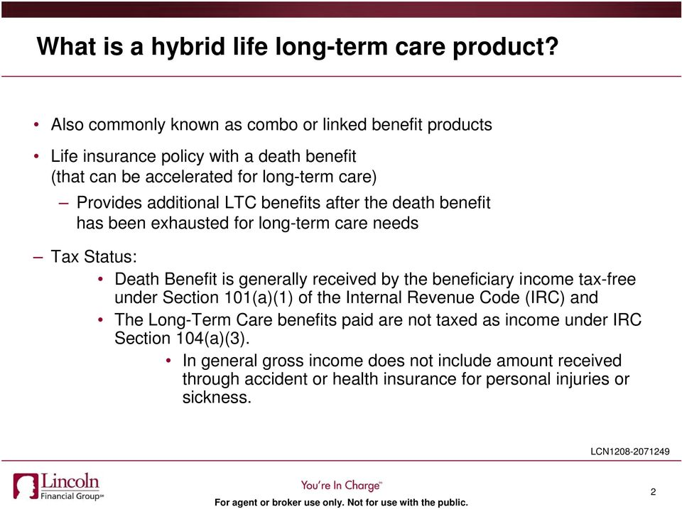 LTC benefits after the death benefit has been exhausted for long-term care needs Tax Status: Death Benefit is generally received by the beneficiary income tax-free