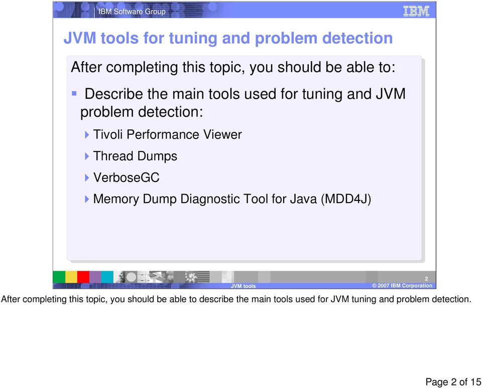 VerboseGC Memory Dump Diagnostic Tool for Java (MDD4J) 2003 IBM Corporation2 After completing this