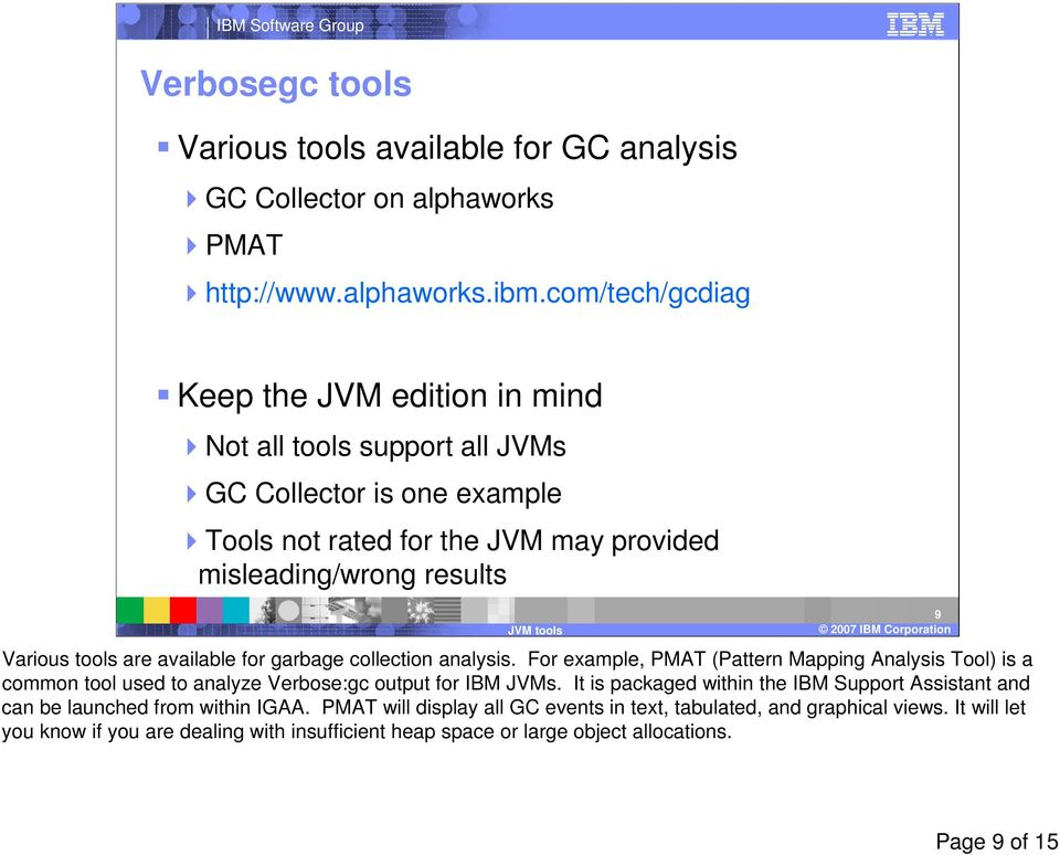 Corporation9 Various tools are available for garbage collection analysis. For example, PMAT (Pattern Mapping Analysis Tool) is a common tool used to analyze Verbose:gc output for IBM JVMs.