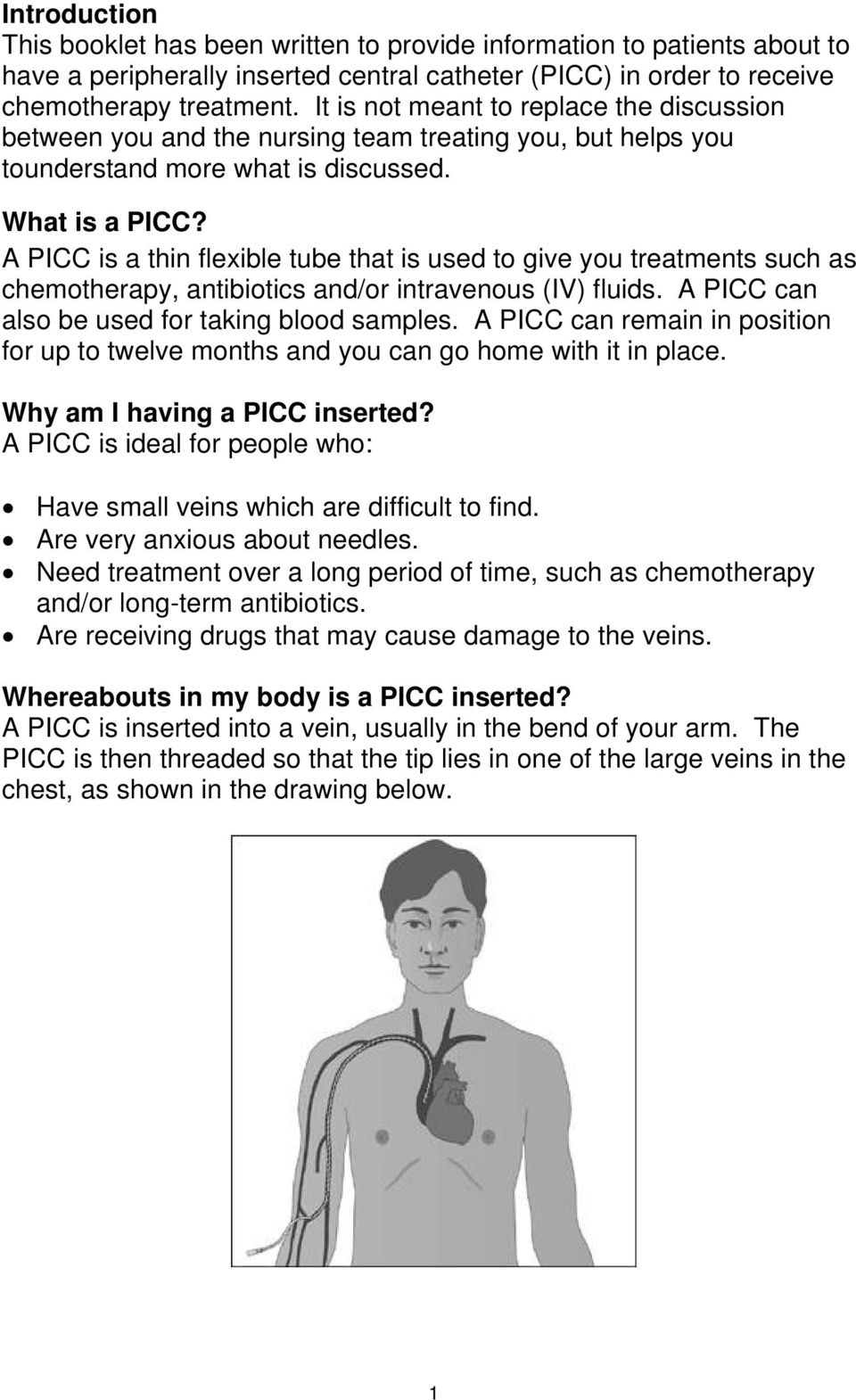 A PICC is a thin flexible tube that is used to give you treatments such as chemotherapy, antibiotics and/or intravenous (IV) fluids. A PICC can also be used for taking blood samples.