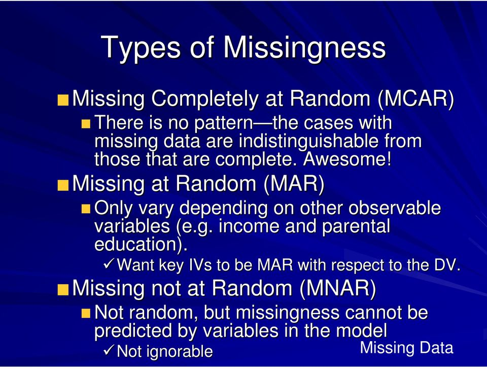 Missing at Random (MAR) Only vary depending on other observable variables (e.g. income and parental education).