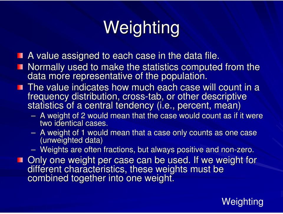 A weight of 1 would mean that a case only counts as one case (unweighted data) Weights are often fractions, but always positive and non-zero.