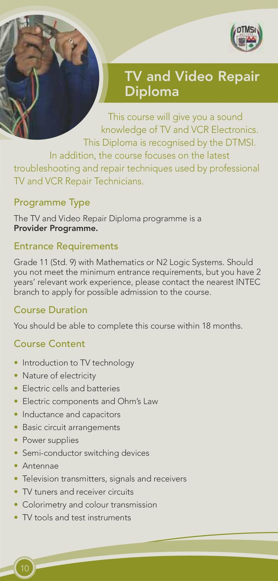 Programme Type The TV and Video Repair Diploma programme is a Provider Programme. Entrance Requirements Grade 11 (Std. 9) with Mathematics or N2 Logic Systems.
