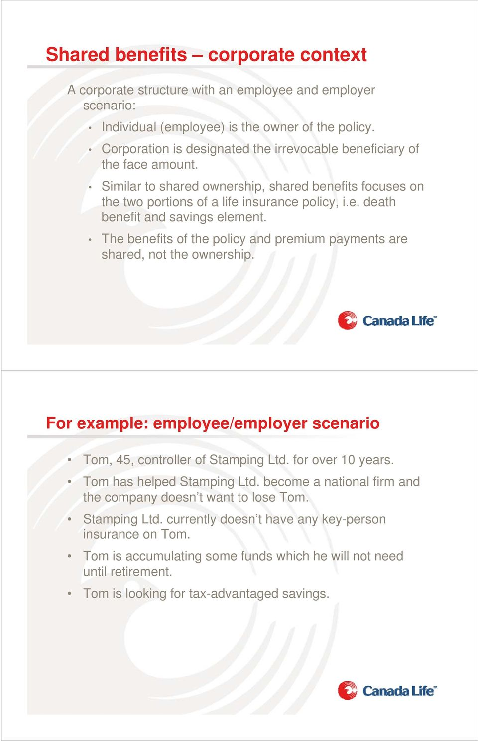 The benefits of the policy and premium payments are shared, not the ownership. For example: employee/employer scenario Tom, 45, controller of Stamping Ltd. for over 10 years.