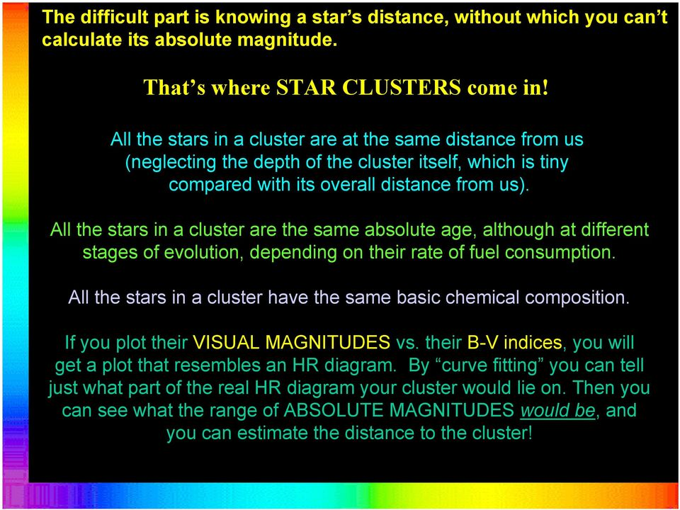 All the stars in a cluster are the same absolute age, although at different stages of evolution, depending on their rate of fuel consumption.