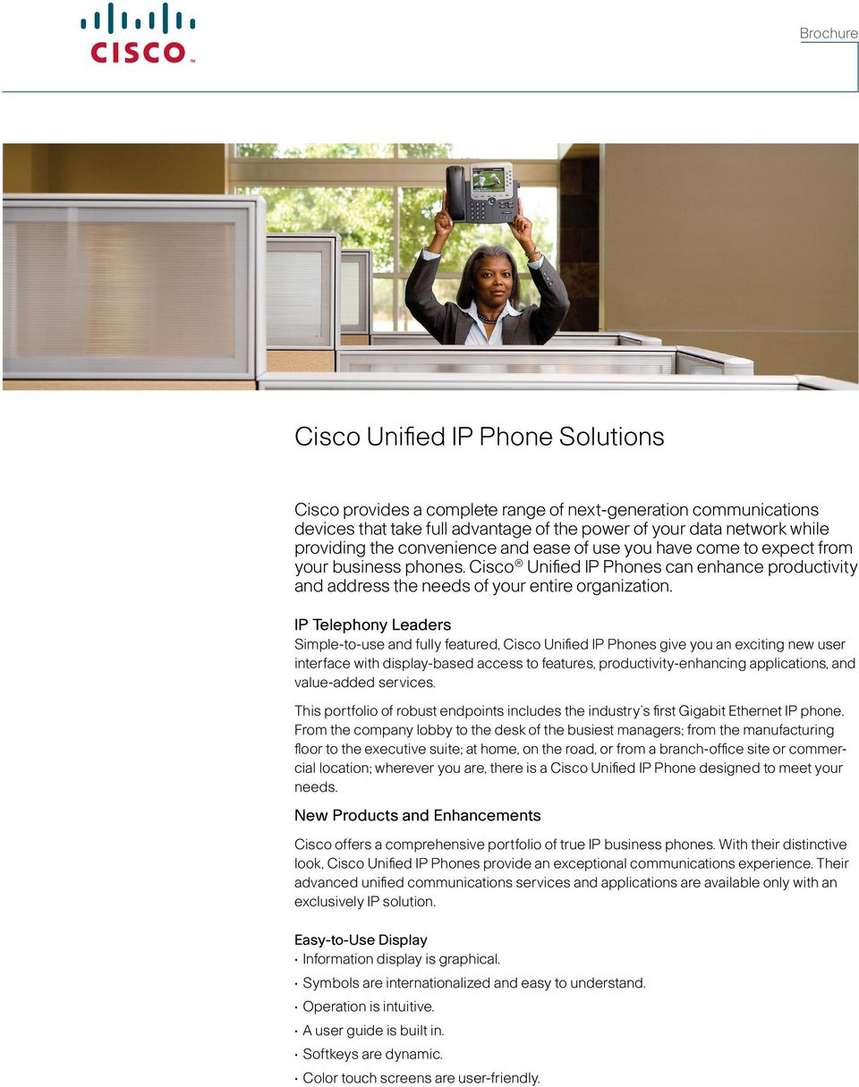 IP Telephony Leaders Simple-to-use and fully featured, Cisco Unified IP Phones give you an exciting new user interface with display-based access to features, productivity-enhancing applications, and