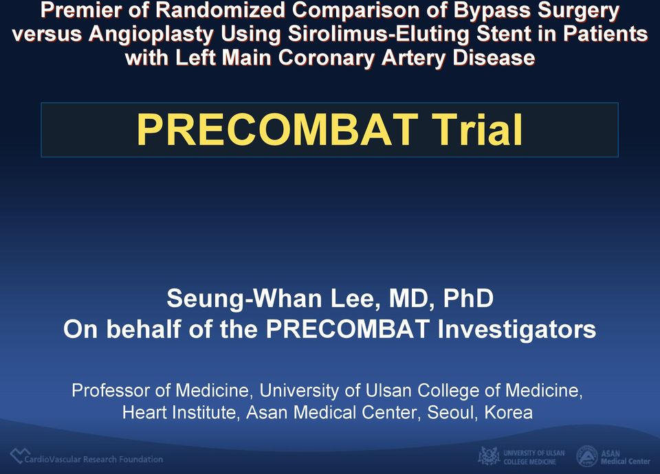 Trial Seung-Whan Lee, MD, PhD On behalf of the PRECOMBAT Investigators Professor of