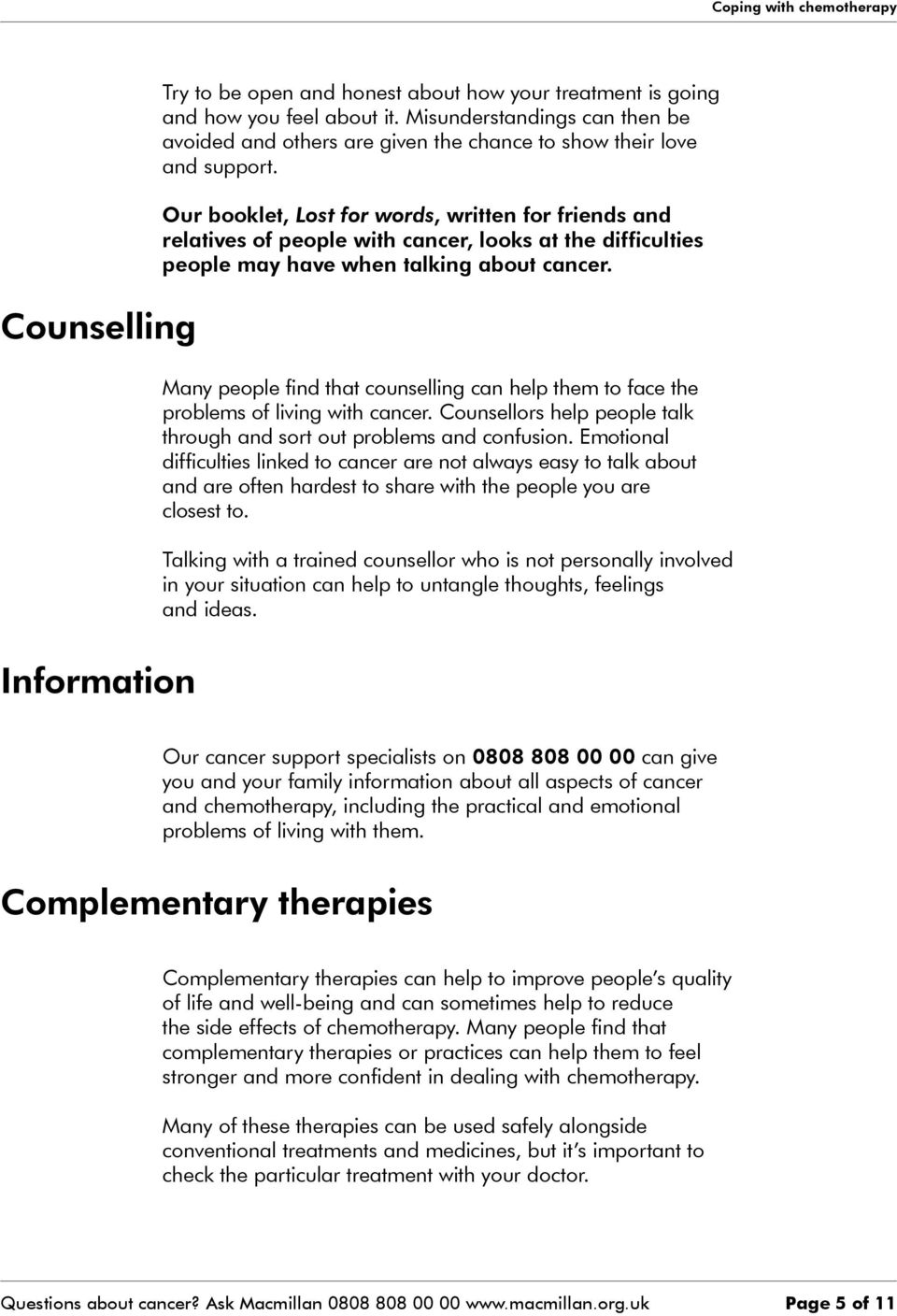 Many people find that counselling can help them to face the problems of living with cancer. Counsellors help people talk through and sort out problems and confusion.