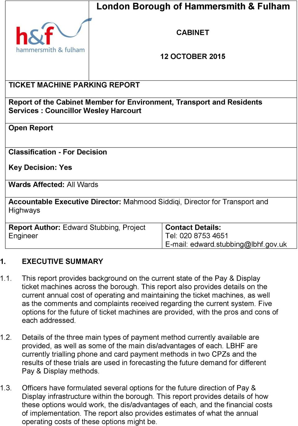 Edward Stubbing, Project Engineer Contact Details: Tel: 020 8753 4651 E-mail: edward.stubbing@lbhf.gov.uk 1. EXECUTIVE SUMMARY 1.1. This report provides background on the current state of the Pay & Display ticket machines across the borough.