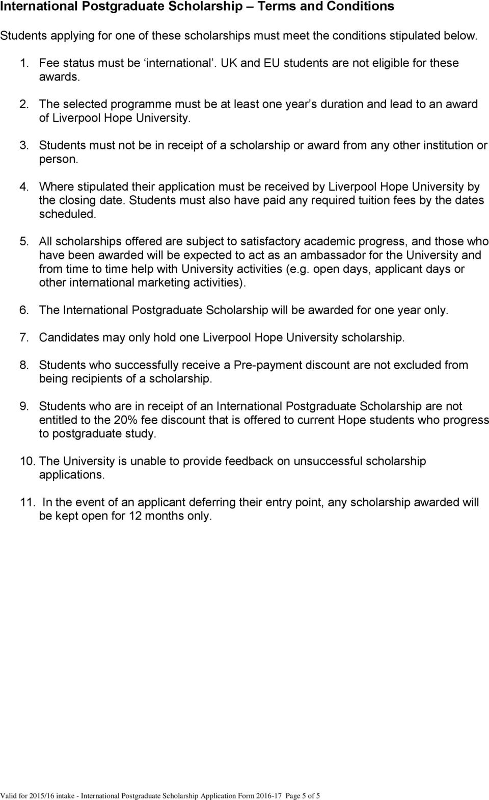 Students must not be in receipt of a scholarship or award from any other institution or person. 4. Where stipulated their application must be received by Liverpool Hope University by the closing date.