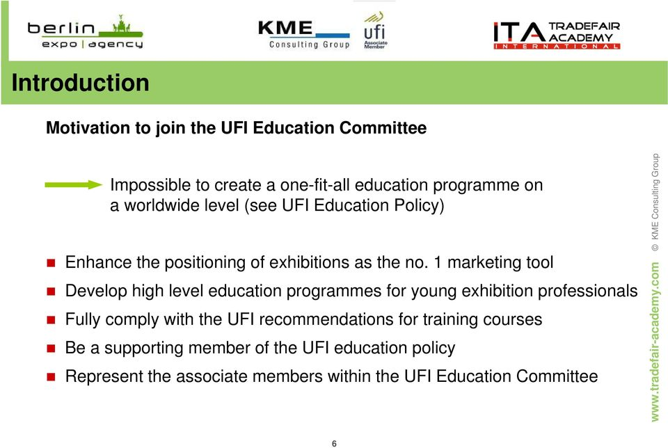 1 marketing tool Develop high level education programmes for young exhibition professionals Fully comply with the UFI