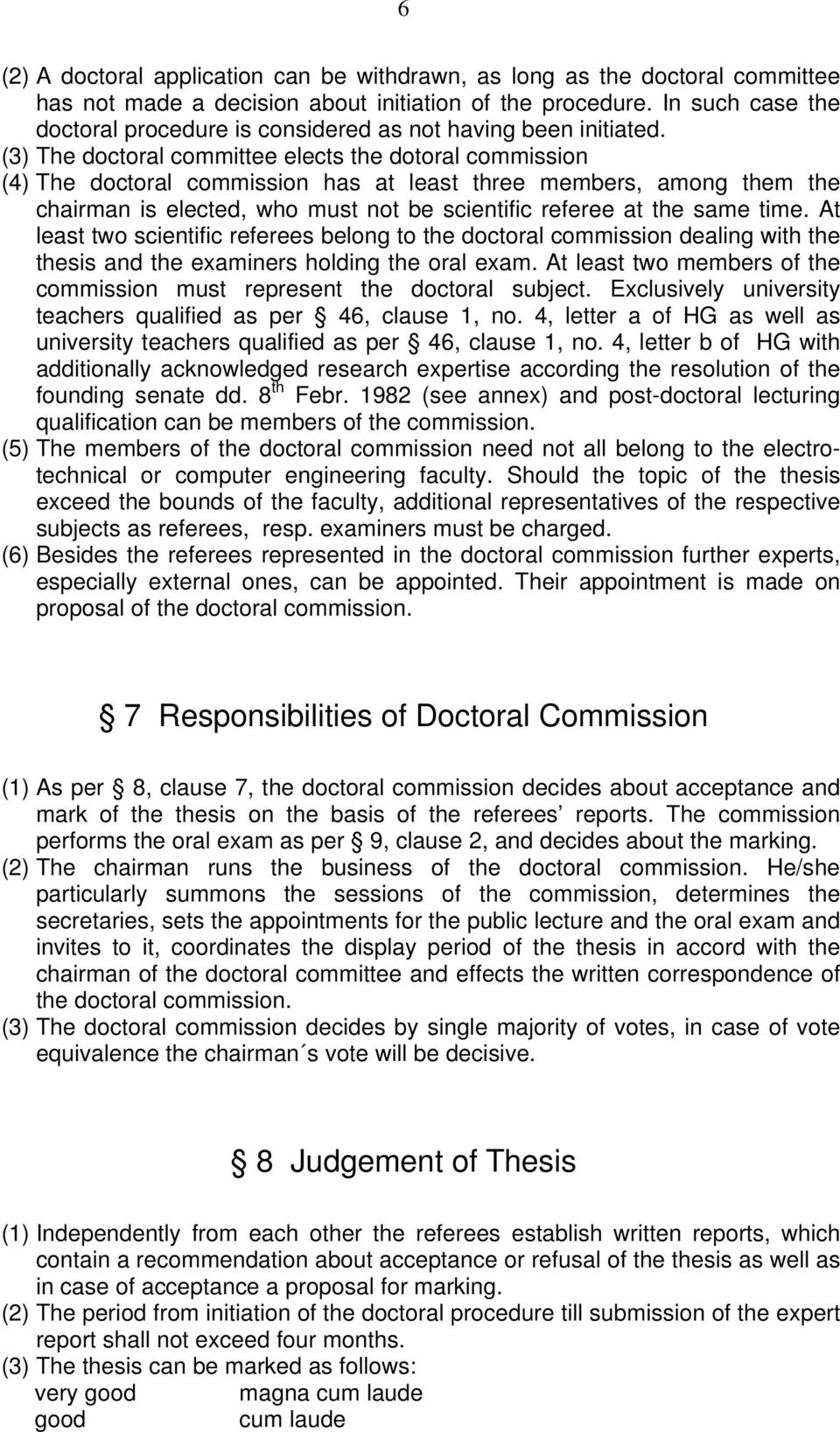 (3) The doctoral committee elects the dotoral commission (4) The doctoral commission has at least three members, among them the chairman is elected, who must not be scientific referee at the same