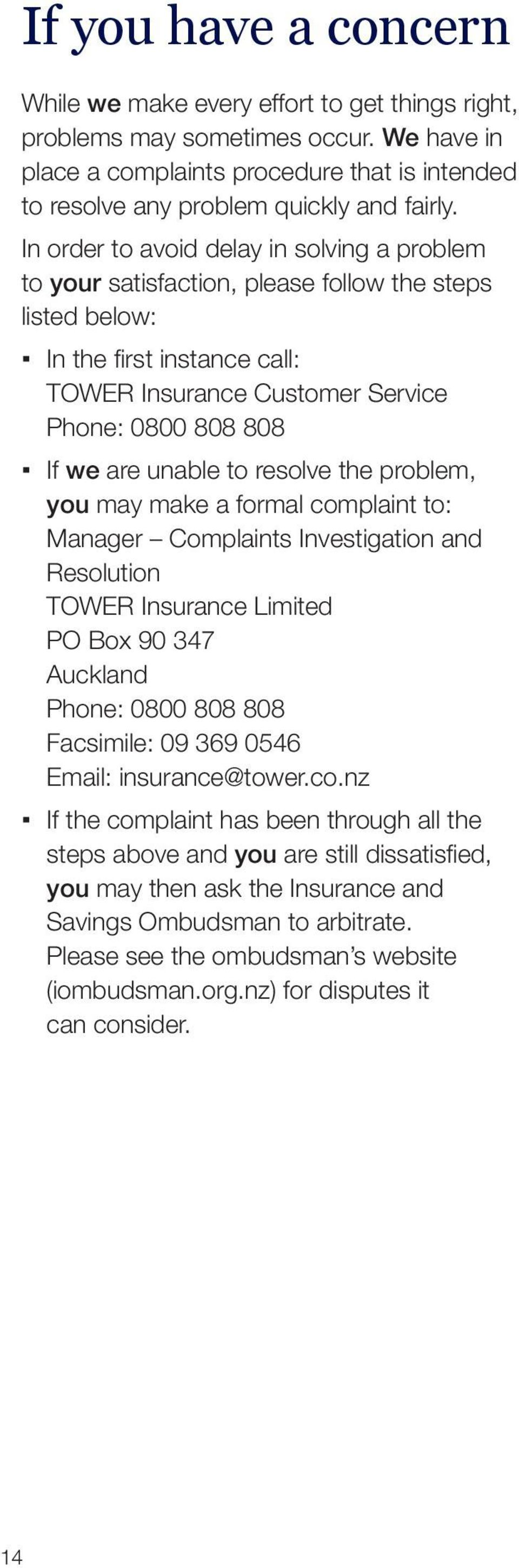 unable to resolve the problem, you may make a formal complaint to: Manager Complaints Investigation and Resolution TOWER Insurance Limited PO Box 90 347 Auckland Phone: 0800 808 808 Facsimile: 09 369
