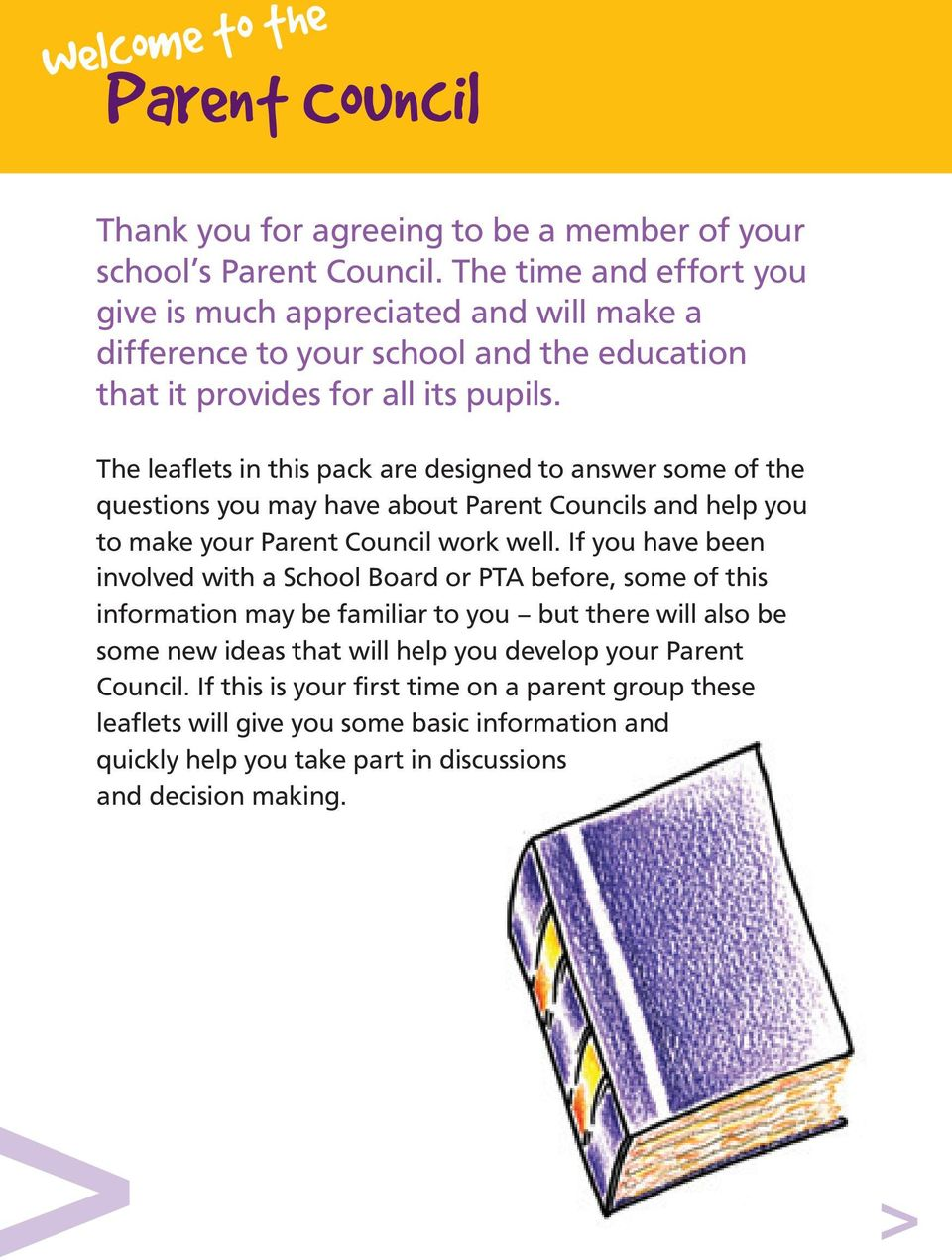 The leaflets in this pack are designed to answer some of the questions you may have about Parent Councils and help you to make your Parent Council work well.