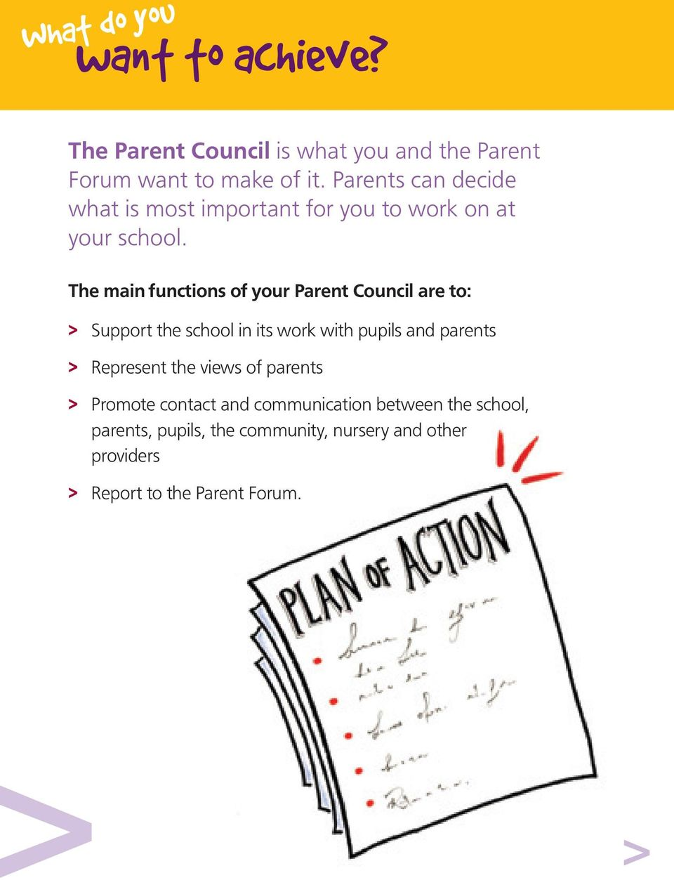 The main functions of your Parent Council are to: > Support the school in its work with pupils and parents >