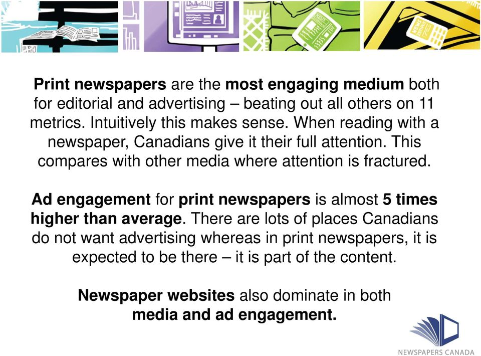 This compares with other media where attention is fractured. Ad engagement for print newspapers is almost 5 times higher than average.