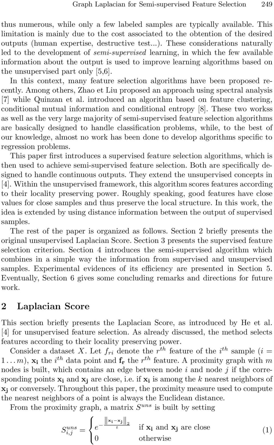 hese considerations naturally led to the development of semi-supervised learning, in which the few available information about the output is used to improve learning algorithms based on the