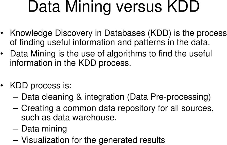 Data Mining is the use of algorithms to find the useful information in the KDD process.