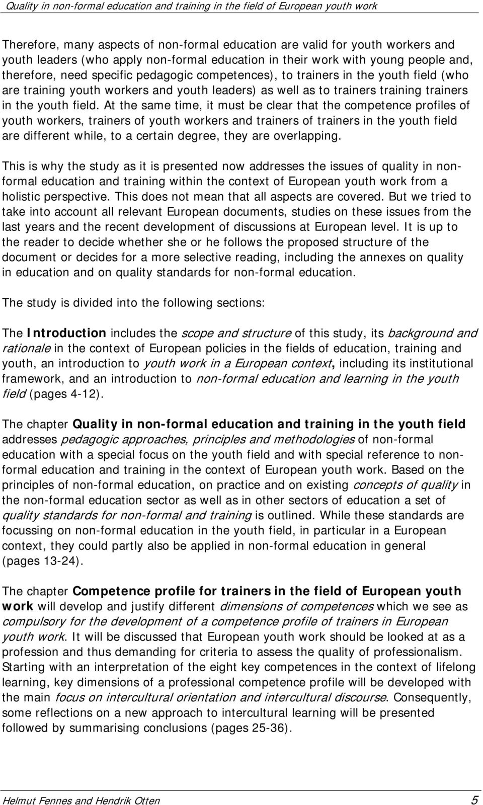 At the same time, it must be clear that the competence profiles of youth workers, trainers of youth workers and trainers of trainers in the youth field are different while, to a certain degree, they