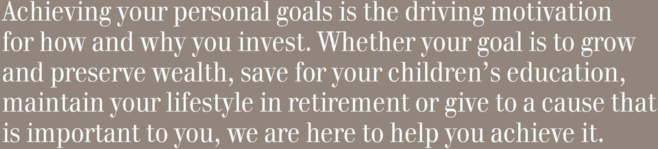 Whether your goal is to grow and preserve wealth, save for your