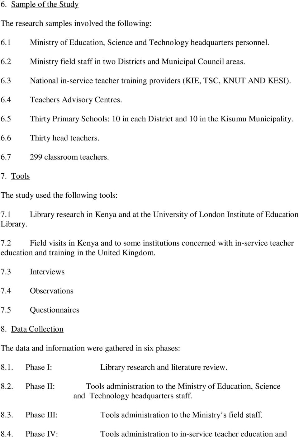 6.7 299 classroom teachers. 7. Tools The study used the following tools: 7.1 Library research in Kenya and at the University of London Institute of Education Library. 7.2 Field visits in Kenya and to some institutions concerned with in-service teacher education and training in the United Kingdom.